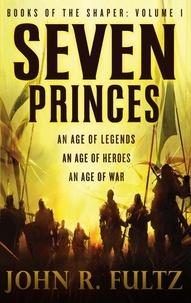 John R. Fultz - Seven Princes - Books of the Shaper: Volume 1.