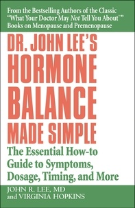 John R. Lee et Virginia Hopkins - Dr. John Lee's Hormone Balance Made Simple - The Essential How-to Guide to Symptoms, Dosage, Timing, and More.