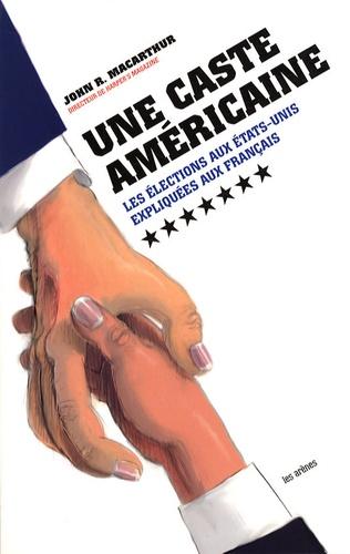 John R. MacArthur - Une caste américaine - Les élections aux Etats-Unis expliquées aux Français.