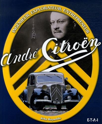 John Reynolds - André Citroën - Ingénieur, explorateur, entrepreneur.