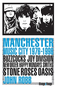 John Robb - Manchester music city 1976-1996 - Buzzcocks, Joy Division, The Fall, New Order, The Smiths, The Stone Roses, Happy Mondays, Oasis,....