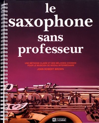 John Robert Brown - Le saxophone sans professeur - Une méthode claire et des mélodies choisies pour le musicien de niveau intermédiaire.