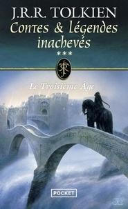 John Ronald Reuel Tolkien - Contes et légendes inachevés Tome 3 : Le troisième âge.