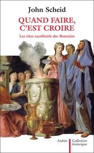 John Scheid - Quand faire, c'est croire - Les rites sacrificiels des Romains.