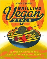 John Schlimm - Grilling Vegan Style - 125 Fired-Up Recipes to Turn Every Bite into a Backyard BBQ.