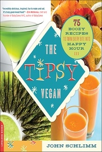 John Schlimm - The Tipsy Vegan - 75 Boozy Recipes to Turn Every Bite into Happy Hour.