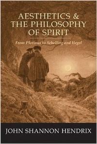 John Shannon Hendrix - Aesthetics & the Philosophy of Spirit - From Plotinus to Schelling and Hegel.