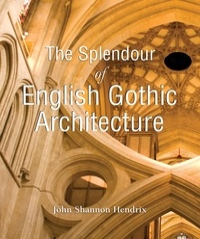 John Shannon Hendrix - The Splendor of English Gothic Architecture.