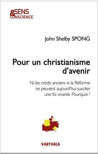 John Shelby Spong - Pour un christianisme d'avenir - Ni les credo anciens ni la Réforme ne peuvent aujourd'hui susciter une foi vivante. Pourquoi ?.