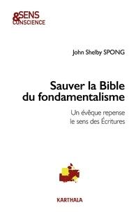 John Shelby Spong - Sauver la Bible du fondamentalisme - Un évêque repense le sens des Ecritures.