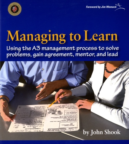 John Shook - Managing to Learn - Using the A3 Management Process to Solve Problems, Gain Agreement, Mentor, and Lead.