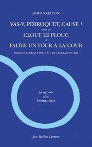 John Skelton - Vas-y, perroquet, cause ! - Suivi de Clout le plouc et de Faites un tour à la cour, édition bilingue français-anglais.