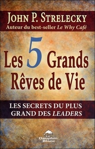 John Strelecky - Les 5 Grands Rêves de Vie - Les secrets du plus grand des leaders.
