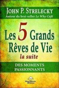 John Strelecky - Les 5 grands rêves de vie - La suite des moments passionnants.