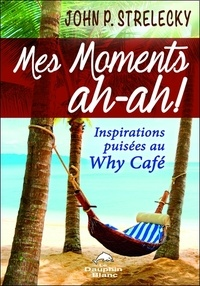 John Strelecky - Mes moments ah-ah ! - Inspirations puisées au Why Café.