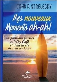 John Strelecky - Mes nouveaux moments ah-ah ! - Inspirations puisées au Why Café... et dans la vie de tous les jours.