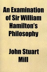 John Stuart Mill - An examination of sir William Hamilton's Philosophy.