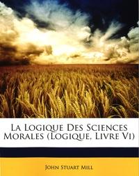 John Stuart Mill - La logique des sciences morales (logique, livre VI).