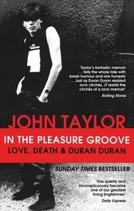John Taylor - In The Pleasure Groove - Love, Death and Duran Duran.