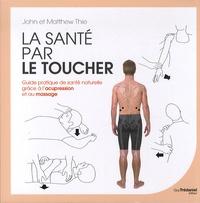 John Thie et Matthew Thie - La santé par le toucher - Guide pratique de santé naturelle grâce à l'acupression et au massage.