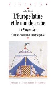 John Tolan - L'Europe latine et le monde arabe au Moyen Age - Cultures en conflit et en convergence.