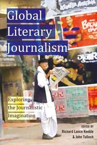 John Tulloch et Richard lance Keeble - Global Literary Journalism - Exploring the Journalistic Imagination.