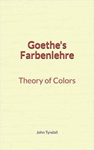 John Tyndall - Goethe's Farbenlehre : Theory of Colors.