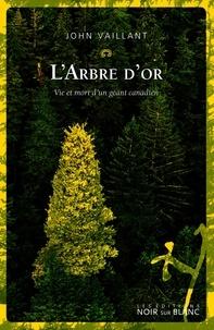 John Vaillant - L'arbre d'or - Vie et mort d'un géant canadien.