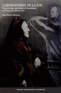 John Warne Monroe - Laboratoires de la foi - Mesmérisme, spiritisme et occultisme en France de 1853 à 1914.