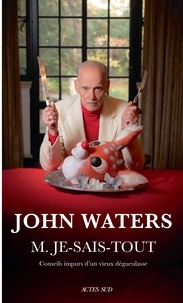 John Waters - M. Je-Sais-Tout - Conseils impurs d'un vieux dégueulasse.