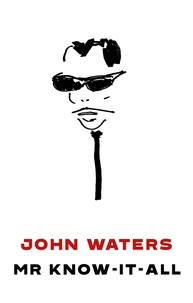 John Waters - Mr Know-It-All - The Tarnished Wisdom of a Filth Elder.
