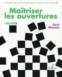 John Watson - Maîtriser les ouvertures - Volume 3.