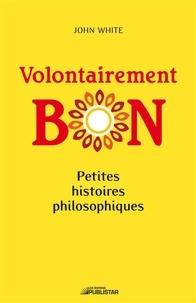 John White - Volontairement bon - Petites histoires philosophiques.
