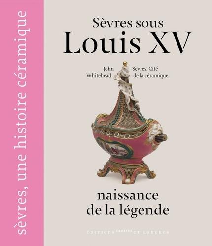 John Whitehead - Sèvres sous Louis XV - Naissance de la légende.