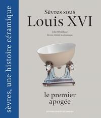 John Whitehead et  Sèvres - Cité de la céramique - Sèvres sous Louis XVI, le premier apogée.