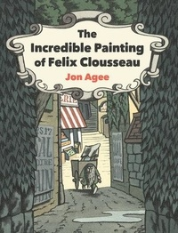 Jon Agee - The Incredible Painting of Felix Clousseau.
