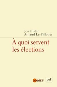 Jon Elster et Arnaud Le Pillouer - A quoi servent les élections.