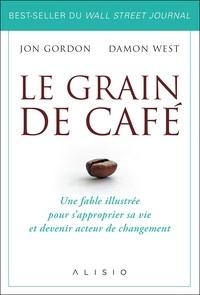 Jon Gordon et Damon West - Le grain de café - Une fable illustrée pour s'approprier sa vie et devenir acteur du changement.
