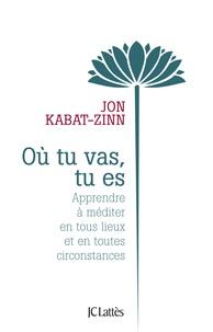 Jon Kabat-Zinn - Où tu vas, tu es - Apprendre à méditer en tous lieux et en toutes circonstances.