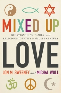 Jon M. Sweeney et Michal Woll - Mixed-Up Love - Relationships, Family, and Religious Identity in the 21st Century.