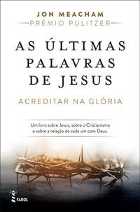 Jon Meacham - As Últimas Palavras de Jesus: Acreditar na Glória.