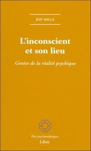 Jon Mills - L'inconscient et son lieu - Genèse de la réalité psychique.