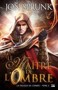 Jon Sprunk - La trilogie de l'ombre Tome 3 : Le Maître de l'Ombre.