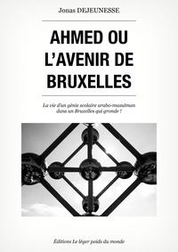 Jonas Dejeunesse - Ahmed ou l'avenir de Bruxelles - Un récit de vie.