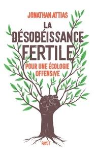 Jonathan Attias - La désobéissance fertile - Pour une écologie offensive.