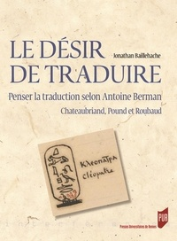Jonathan Baillehache - Le désir de traduire - Penser la traduction selon Antoine Berman (Chateaubriand, Pound et Roubaud).