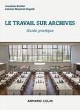 Jonathan Barbier et Antoine Mandret-Degeilh - Le travail sur archives - Guide pratique.