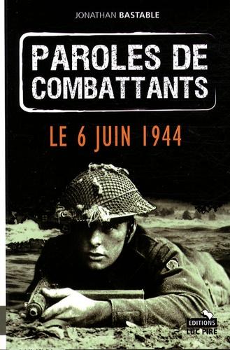Jonathan Bastable - Paroles de combattants - Le 6 juin 1944.