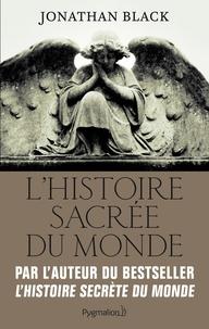 Jonathan Black - L'Histoire sacrée du monde - Comment les anges, les mystiques et les intelligences supérieures ont créé notre monde.