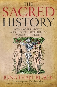 Jonathan Black - The Sacred History - How Angels, Mystics and Higher Intelligence Made Our World.
